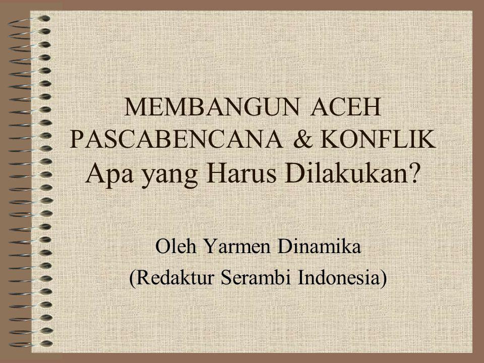 MEMBANGUN ACEH PASCABENCANA & KONFLIK Apa yang Harus Dilakukan? Oleh Yarmen Dinamika (Redaktur Serambi Indonesia)