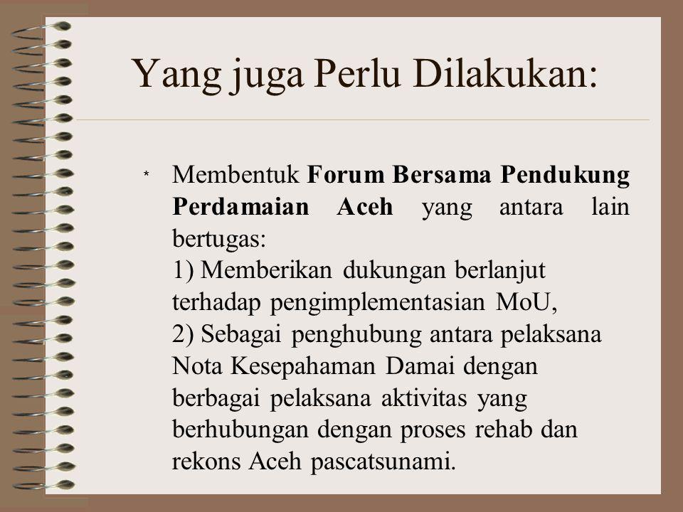 Fungsi Lain Forum Bersama 3) Mendukung penanganan berbagai masalah di luar agenda decommissioning dan relokasi TNI/Polri yang kemungkinan timbul di dalam proses implementasi Nota Kesepahaman Damai; 4) Melakukan koordinasi dengan AMM, terutama menyangkut agenda reintegrasi, program kesejahteraan sosial bagi anggota dan eks terpidana GAM, serta sipil korban konflik (affected civilian);