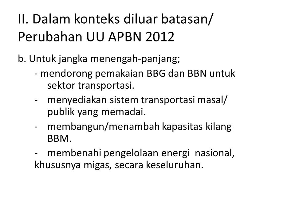 II. Dalam konteks diluar batasan/ Perubahan UU APBN 2012 b. Untuk jangka menengah-panjang; - mendorong pemakaian BBG dan BBN untuk sektor transportasi