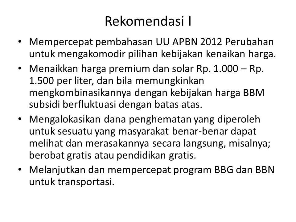 Rekomendasi I Mempercepat pembahasan UU APBN 2012 Perubahan untuk mengakomodir pilihan kebijakan kenaikan harga. Menaikkan harga premium dan solar Rp.