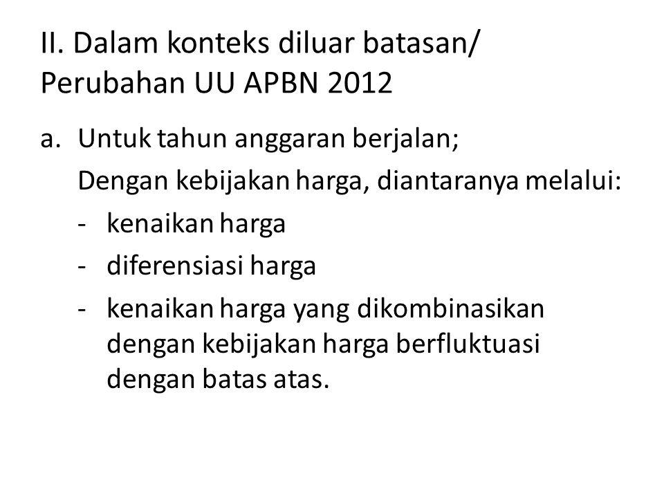 II. Dalam konteks diluar batasan/ Perubahan UU APBN 2012 a.Untuk tahun anggaran berjalan; Dengan kebijakan harga, diantaranya melalui: -kenaikan harga