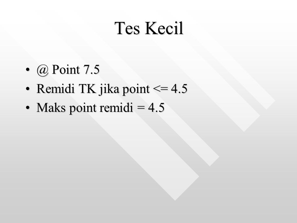 Tes Kecil @ Point 7.5@ Point 7.5 Remidi TK jika point <= 4.5Remidi TK jika point <= 4.5 Maks point remidi = 4.5Maks point remidi = 4.5