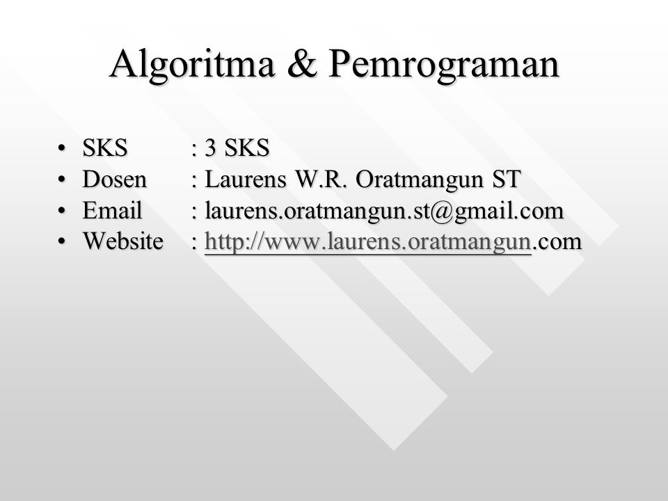 Algoritma & Pemrograman SKS: 3 SKSSKS: 3 SKS Dosen: Laurens W.R. Oratmangun STDosen: Laurens W.R. Oratmangun ST Email: laurens.oratmangun.st@gmail.com