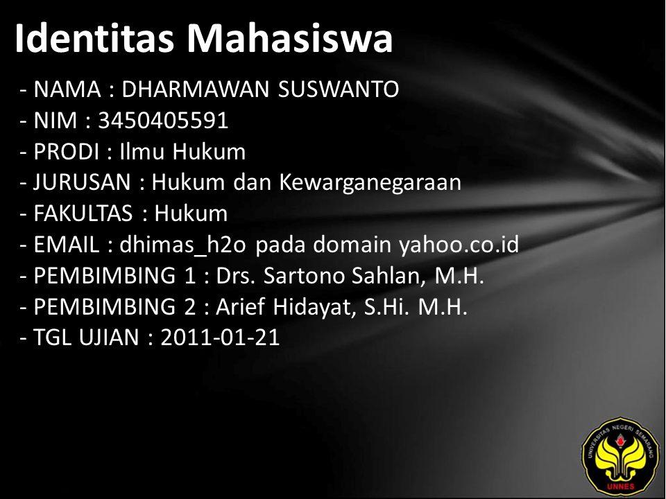 Identitas Mahasiswa - NAMA : DHARMAWAN SUSWANTO - NIM : 3450405591 - PRODI : Ilmu Hukum - JURUSAN : Hukum dan Kewarganegaraan - FAKULTAS : Hukum - EMAIL : dhimas_h2o pada domain yahoo.co.id - PEMBIMBING 1 : Drs.