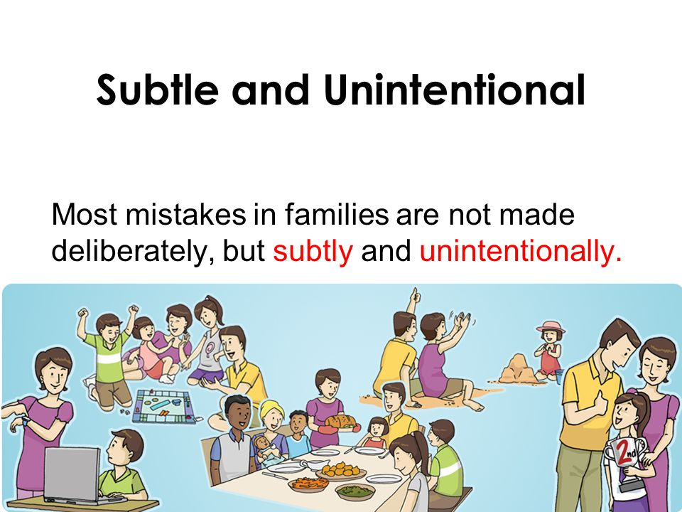 Subtle and Unintentional Most mistakes in families are not made deliberately, but subtly and unintentionally.