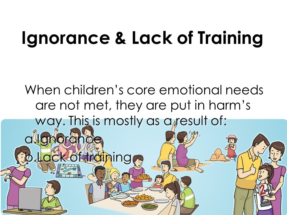 Ignorance & Lack of Training When children's core emotional needs are not met, they are put in harm's way.