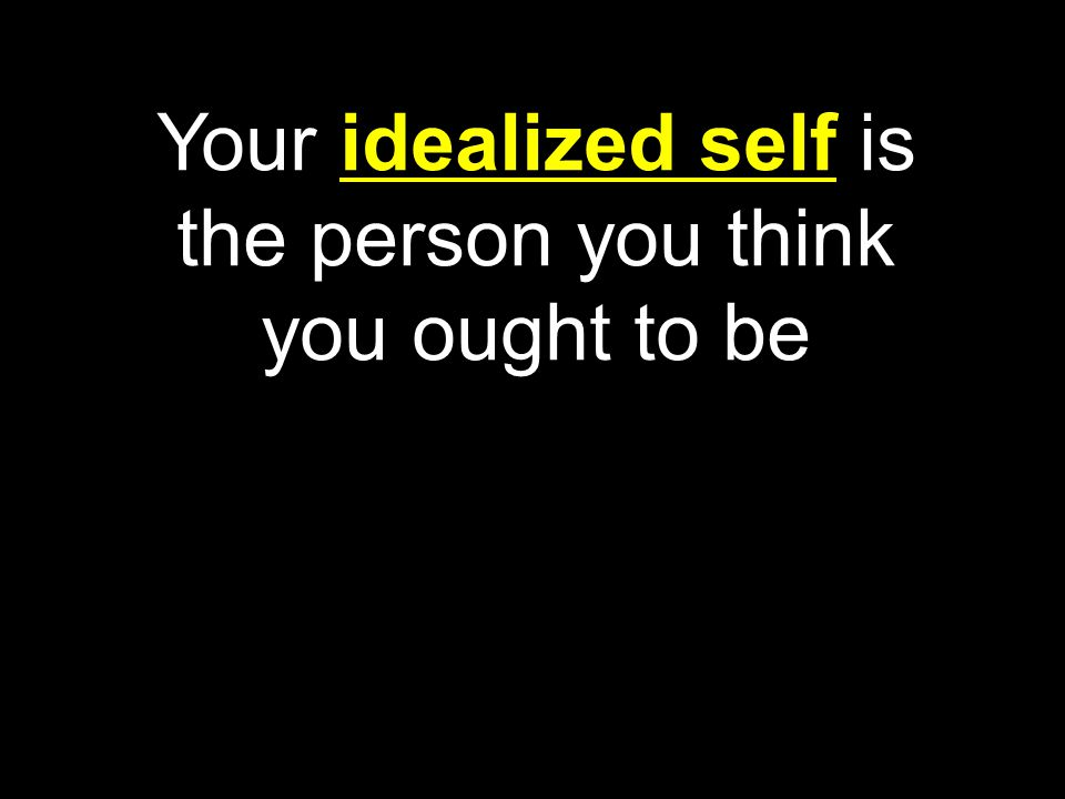 Your idealized self is the person you think you ought to be