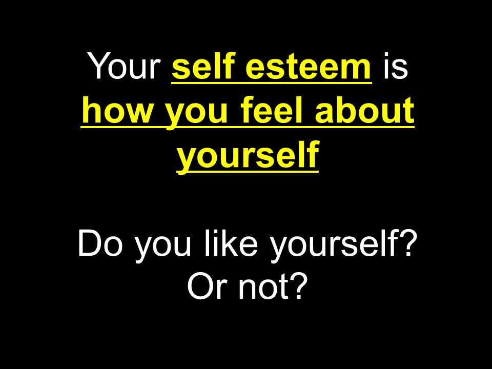 Your self esteem is how you feel about yourself Do you like yourself? Or not?