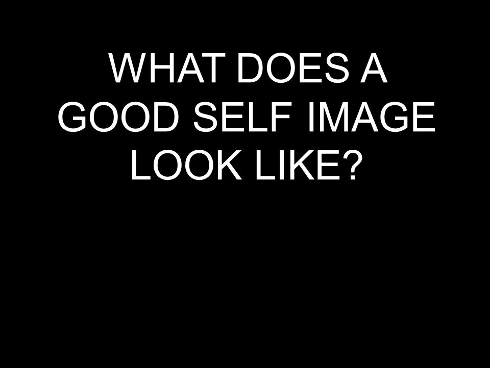 WHAT DOES A GOOD SELF IMAGE LOOK LIKE?