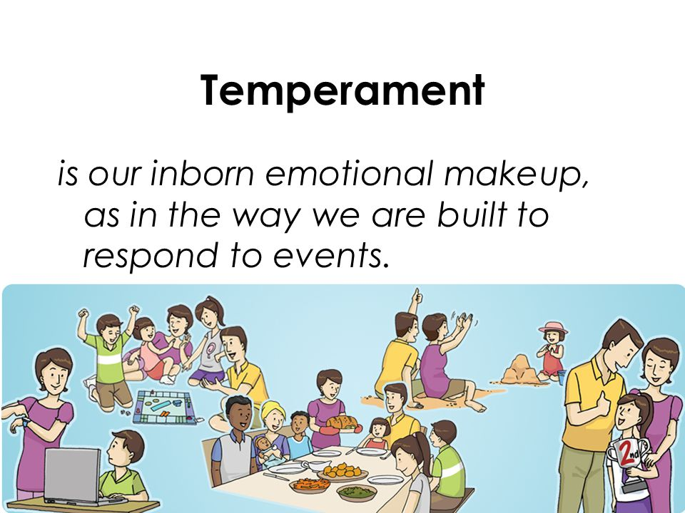 Temperament is our inborn emotional makeup, as in the way we are built to respond to events.