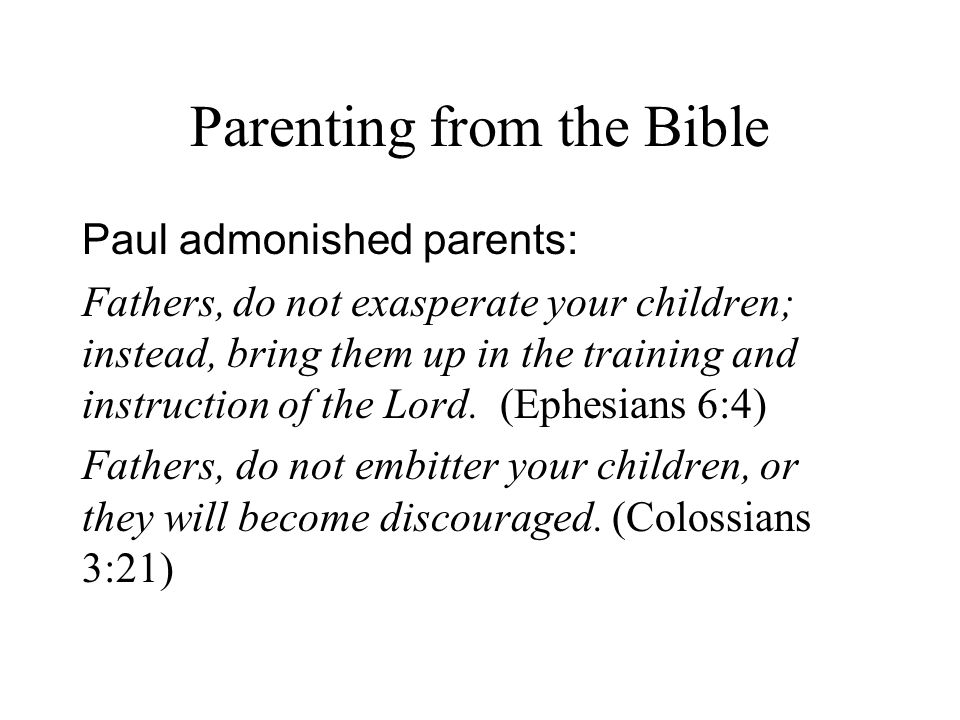 Parenting from the Bible Paul admonished parents: Fathers, do not exasperate your children; instead, bring them up in the training and instruction of the Lord.