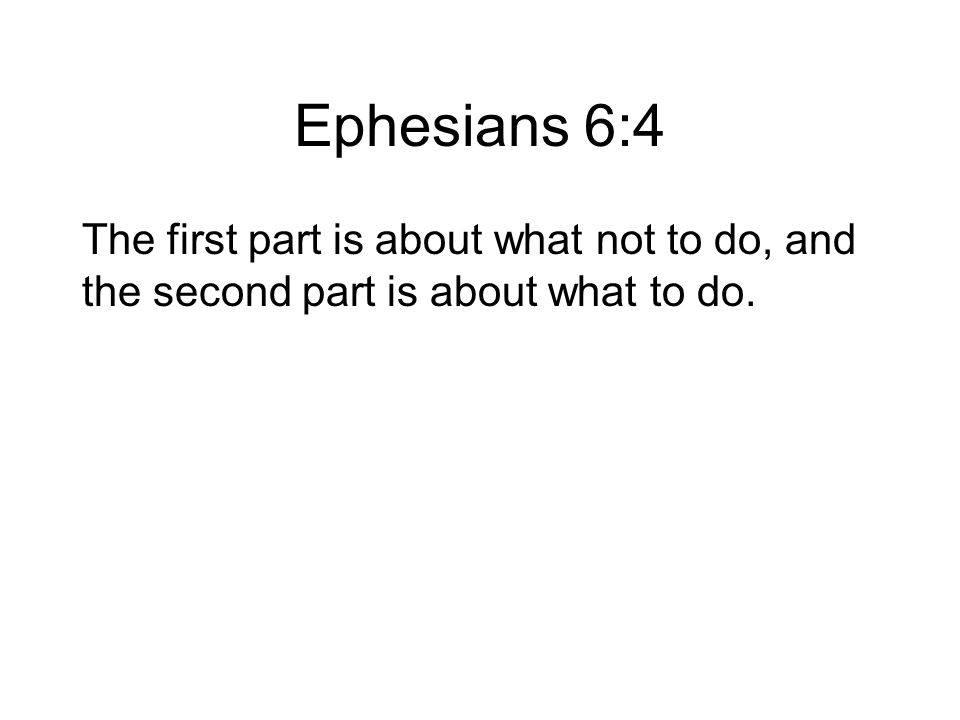Ephesians 6:4 The first part is about what not to do, and the second part is about what to do.