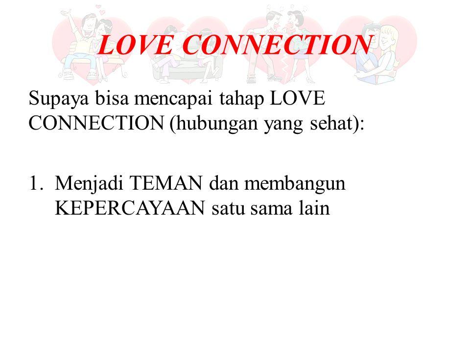 LOVE CONNECTION Supaya bisa mencapai tahap LOVE CONNECTION (hubungan yang sehat): 1.Menjadi TEMAN dan membangun KEPERCAYAAN satu sama lain