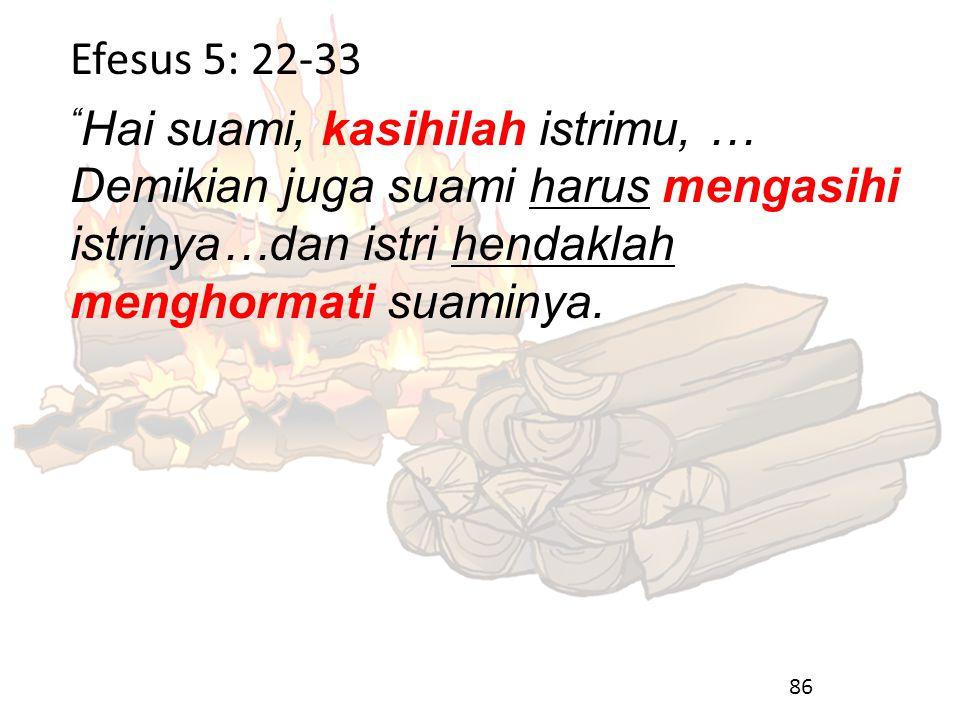 """Efesus 5: 22-33 """" Hai suami, kasihilah istrimu, … Demikian juga suami harus mengasihi istrinya…dan istri hendaklah menghormati suaminya. 86"""