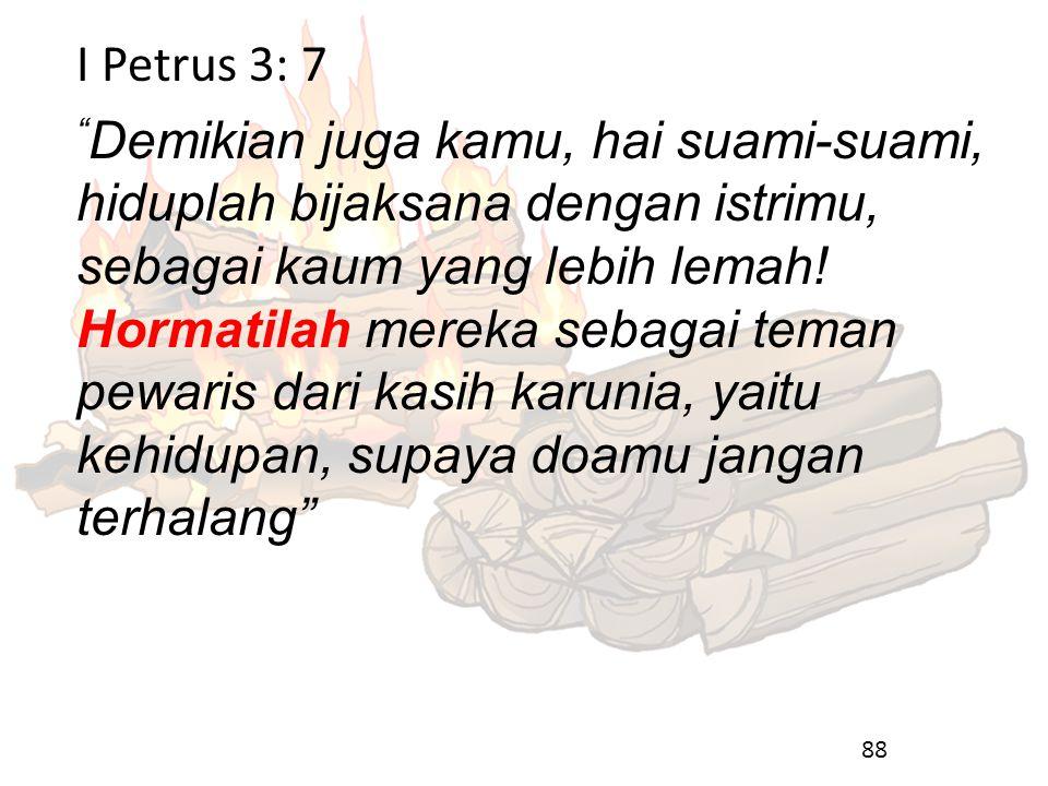 I Petrus 3: 7 Demikian juga kamu, hai suami-suami, hiduplah bijaksana dengan istrimu, sebagai kaum yang lebih lemah.