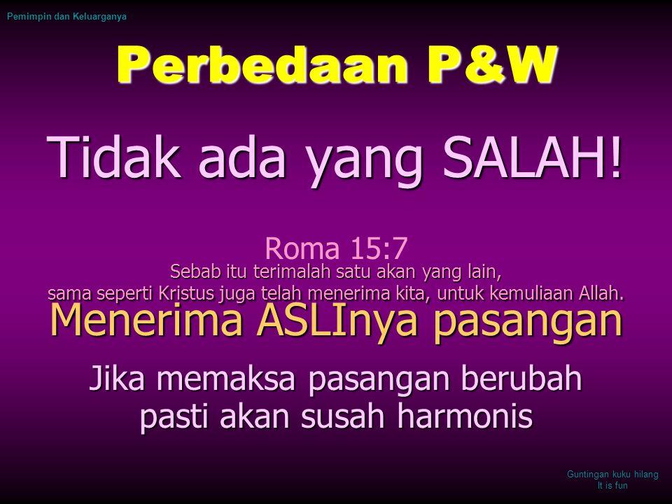 Pemimpin dan Keluarganya Perbedaan P&W Tidak ada yang SALAH! Roma 15:7 Sebab itu terimalah satu akan yang lain, sama seperti Kristus juga telah meneri