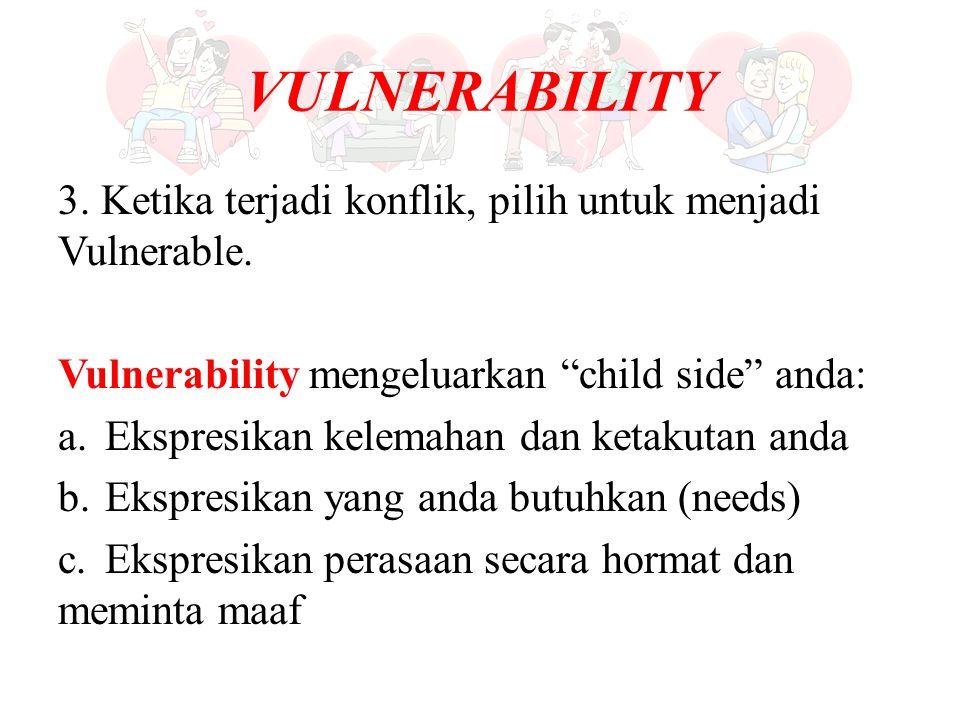 """VULNERABILITY 3. Ketika terjadi konflik, pilih untuk menjadi Vulnerable. Vulnerability mengeluarkan """"child side"""" anda: a. Ekspresikan kelemahan dan ke"""