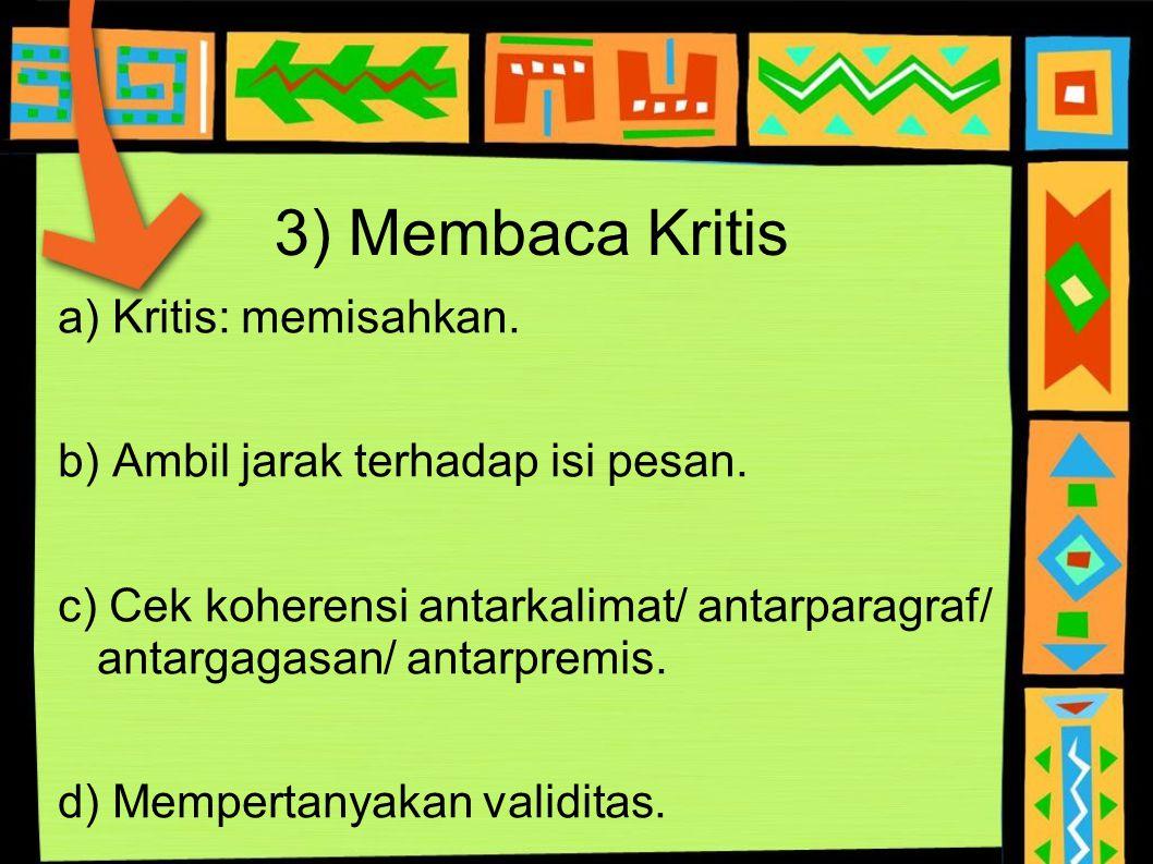 3) Membaca Kritis a) Kritis: memisahkan. b) Ambil jarak terhadap isi pesan. c) Cek koherensi antarkalimat/ antarparagraf/ antargagasan/ antarpremis. d