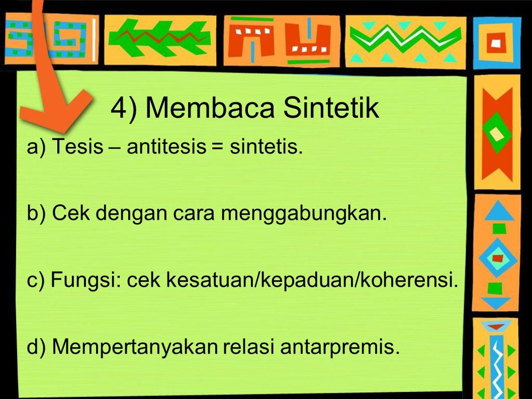 4) Membaca Sintetik a) Tesis – antitesis = sintetis. b) Cek dengan cara menggabungkan. c) Fungsi: cek kesatuan/kepaduan/koherensi. d) Mempertanyakan r