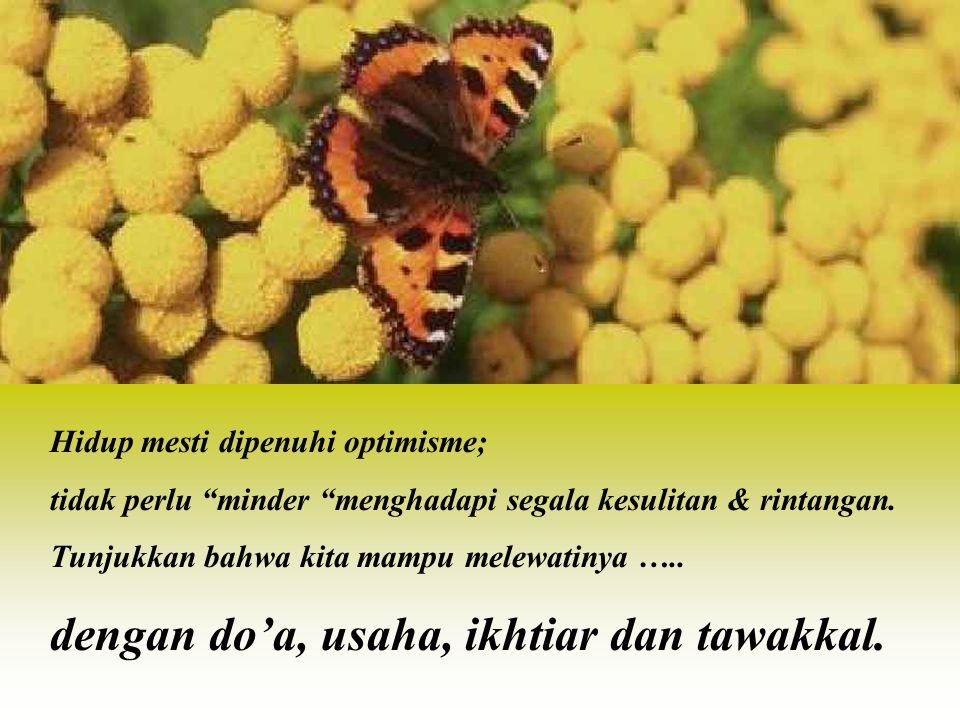"""Hidup mesti dipenuhi optimisme; tidak perlu """"minder """"menghadapi segala kesulitan & rintangan. Tunjukkan bahwa kita mampu melewatinya ….. dengan do'a,"""