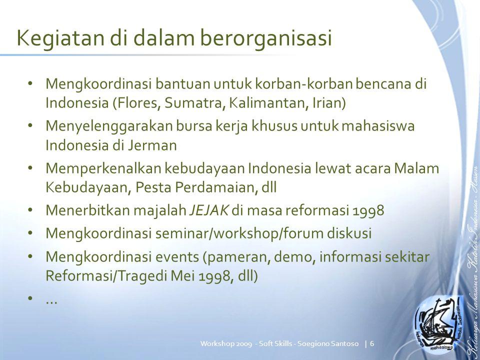 Kegiatan di dalam berorganisasi Mengkoordinasi bantuan untuk korban-korban bencana di Indonesia (Flores, Sumatra, Kalimantan, Irian) Menyelenggarakan bursa kerja khusus untuk mahasiswa Indonesia di Jerman Memperkenalkan kebudayaan Indonesia lewat acara Malam Kebudayaan, Pesta Perdamaian, dll Menerbitkan majalah JEJAK di masa reformasi 1998 Mengkoordinasi seminar/workshop/forum diskusi Mengkoordinasi events (pameran, demo, informasi sekitar Reformasi/Tragedi Mei 1998, dll) … | 6Workshop 2009 - Soft Skills - Soegiono Santoso