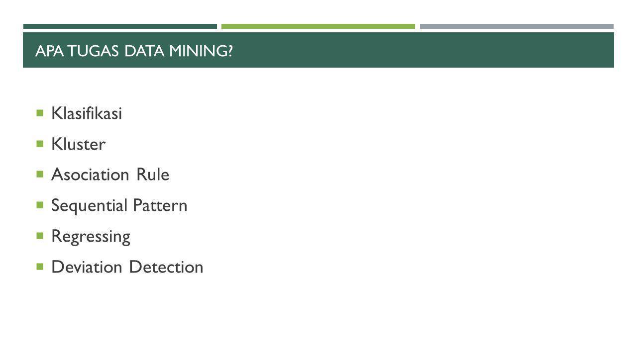 APA TUGAS DATA MINING?  Klasifikasi  Kluster  Asociation Rule  Sequential Pattern  Regressing  Deviation Detection