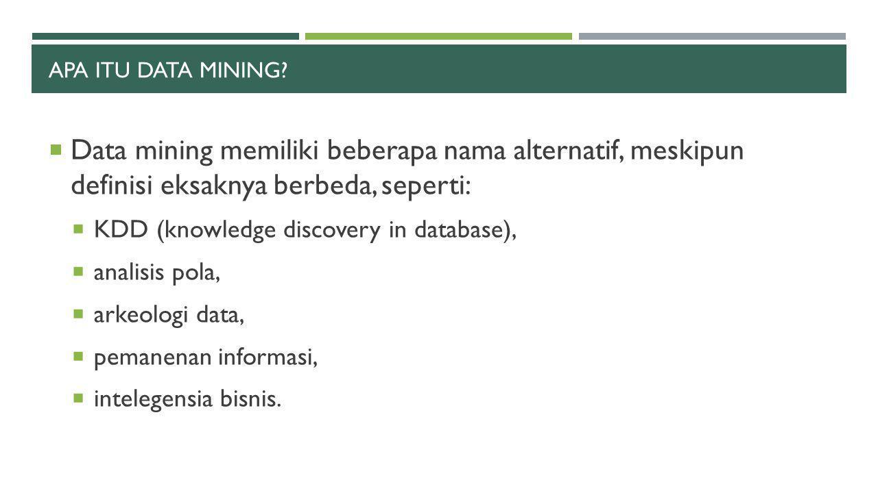 APA ITU DATA MINING?  Data mining memiliki beberapa nama alternatif, meskipun definisi eksaknya berbeda, seperti:  KDD (knowledge discovery in datab