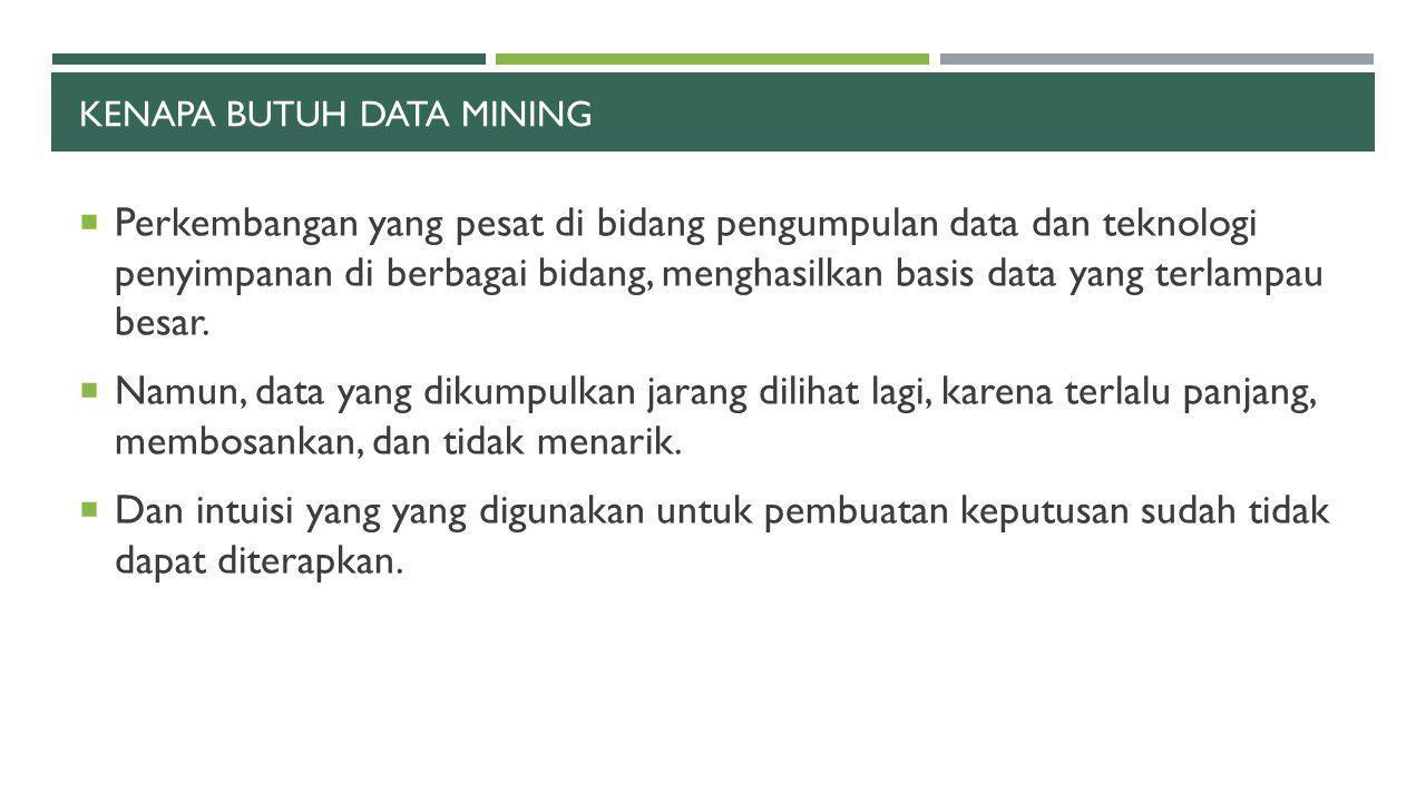 KENAPA BUTUH DATA MINING  Perkembangan yang pesat di bidang pengumpulan data dan teknologi penyimpanan di berbagai bidang, menghasilkan basis data ya