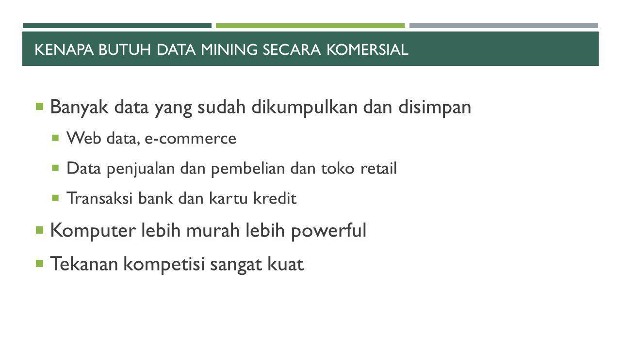 KENAPA BUTUH DATA MINING SECARA KOMERSIAL  Banyak data yang sudah dikumpulkan dan disimpan  Web data, e-commerce  Data penjualan dan pembelian dan