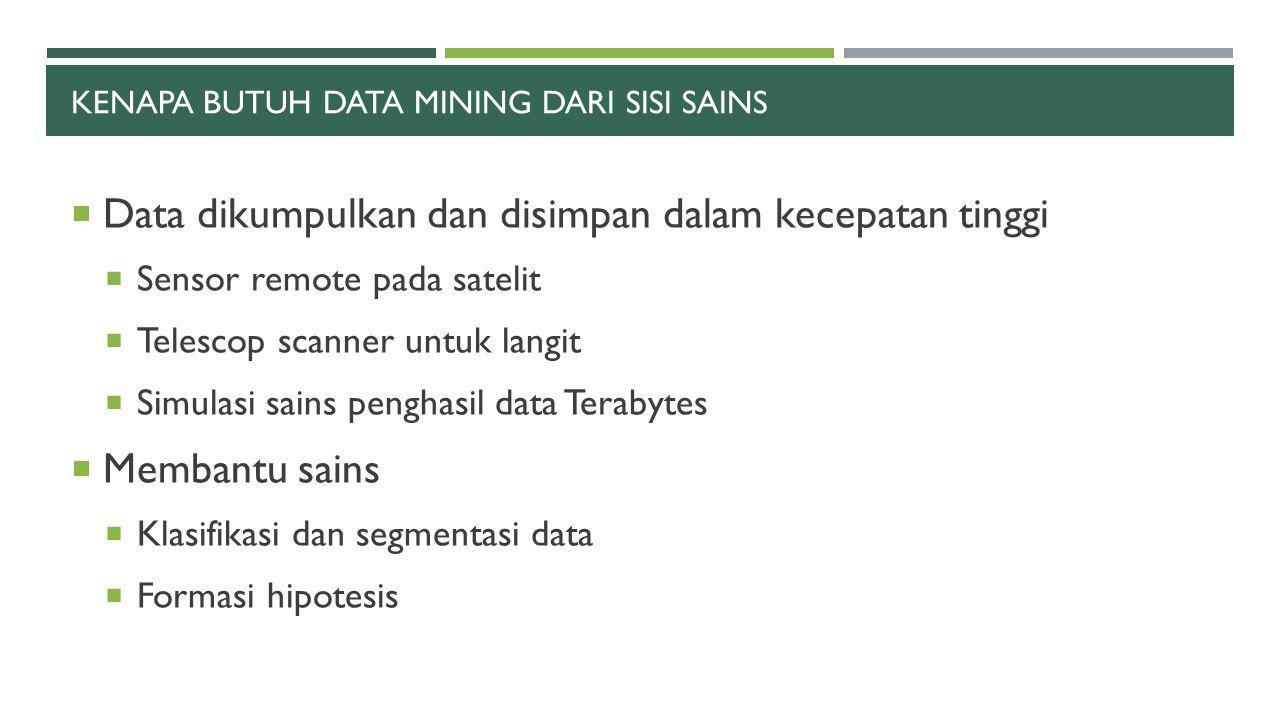 KENAPA BUTUH DATA MINING DARI SISI SAINS  Data dikumpulkan dan disimpan dalam kecepatan tinggi  Sensor remote pada satelit  Telescop scanner untuk