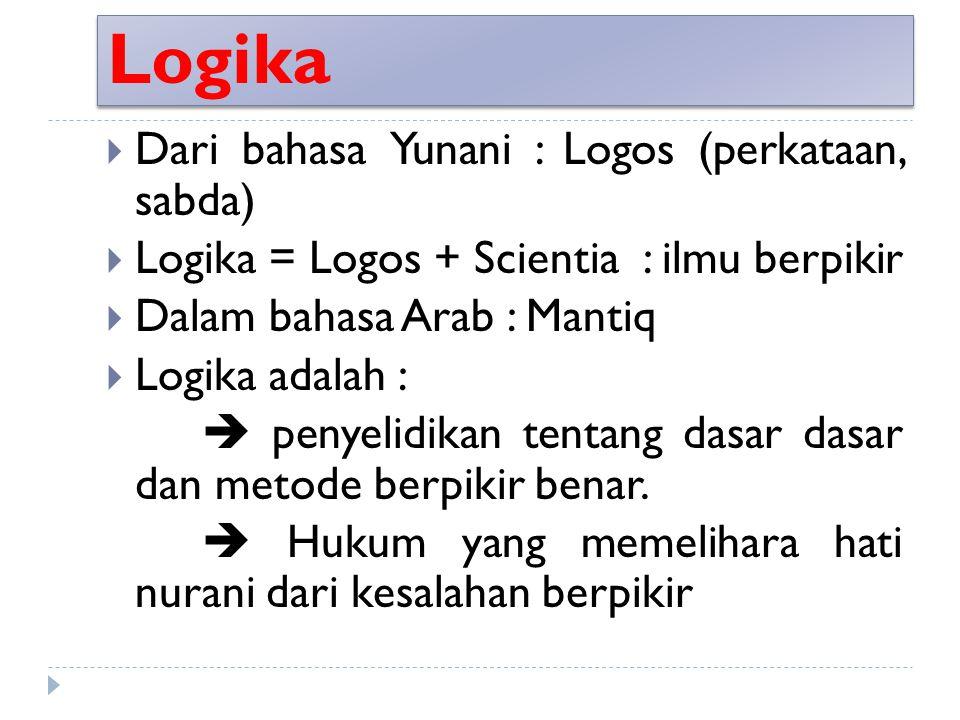 Logika  Dari bahasa Yunani : Logos (perkataan, sabda)  Logika = Logos + Scientia : ilmu berpikir  Dalam bahasa Arab : Mantiq  Logika adalah :  pe