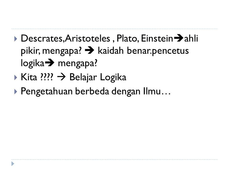  Descrates,Aristoteles, Plato, Einstein  ahli pikir, mengapa?  kaidah benar.pencetus logika  mengapa?  Kita ????  Belajar Logika  Pengetahuan b
