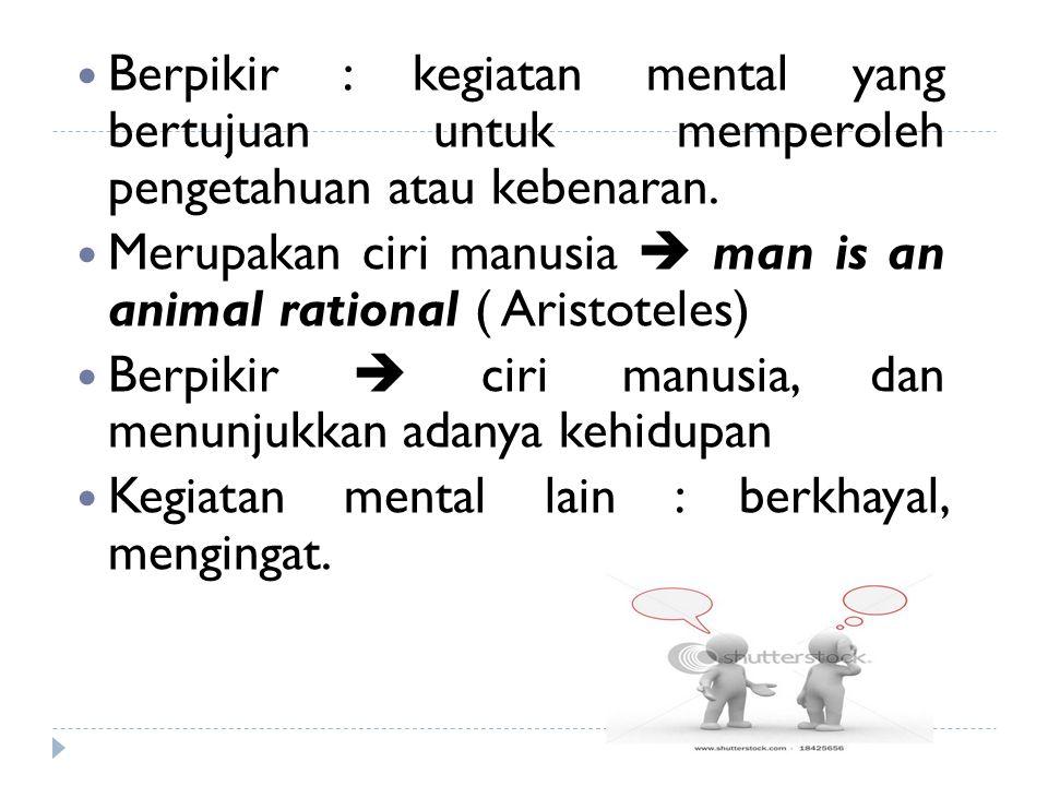 Berpikir : kegiatan mental yang bertujuan untuk memperoleh pengetahuan atau kebenaran. Merupakan ciri manusia  man is an animal rational ( Aristotele