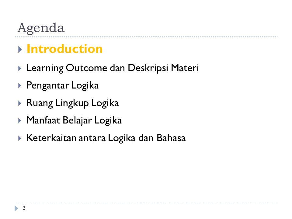 Agenda  Introduction  Learning Outcome dan Deskripsi Materi  Pengantar Logika  Ruang Lingkup Logika  Manfaat Belajar Logika  Keterkaitan antara