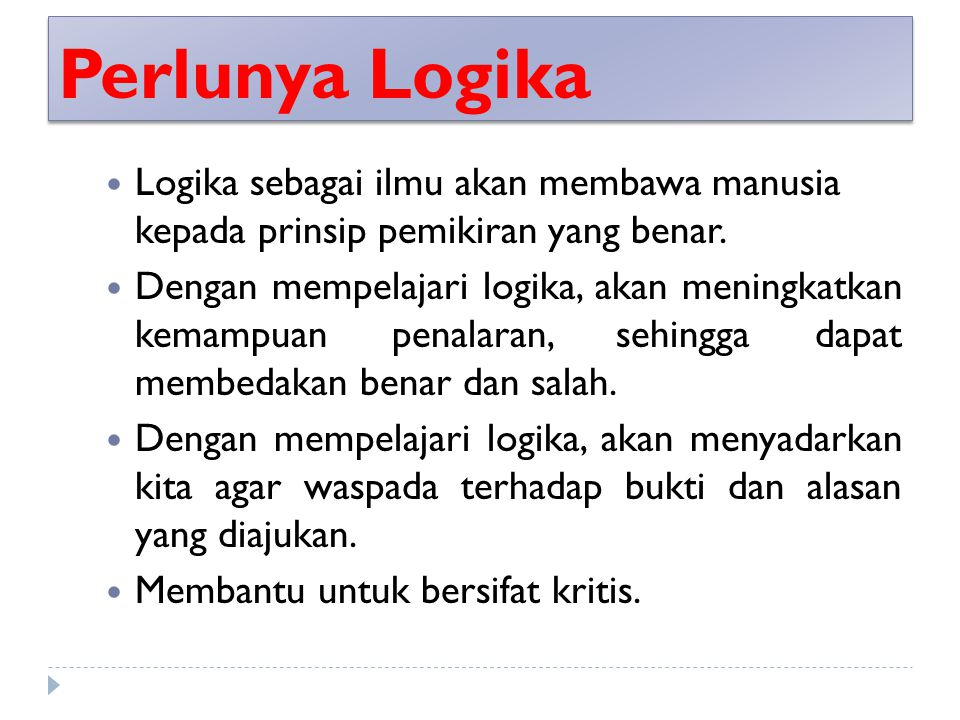 Perlunya Logika Logika sebagai ilmu akan membawa manusia kepada prinsip pemikiran yang benar. Dengan mempelajari logika, akan meningkatkan kemampuan p