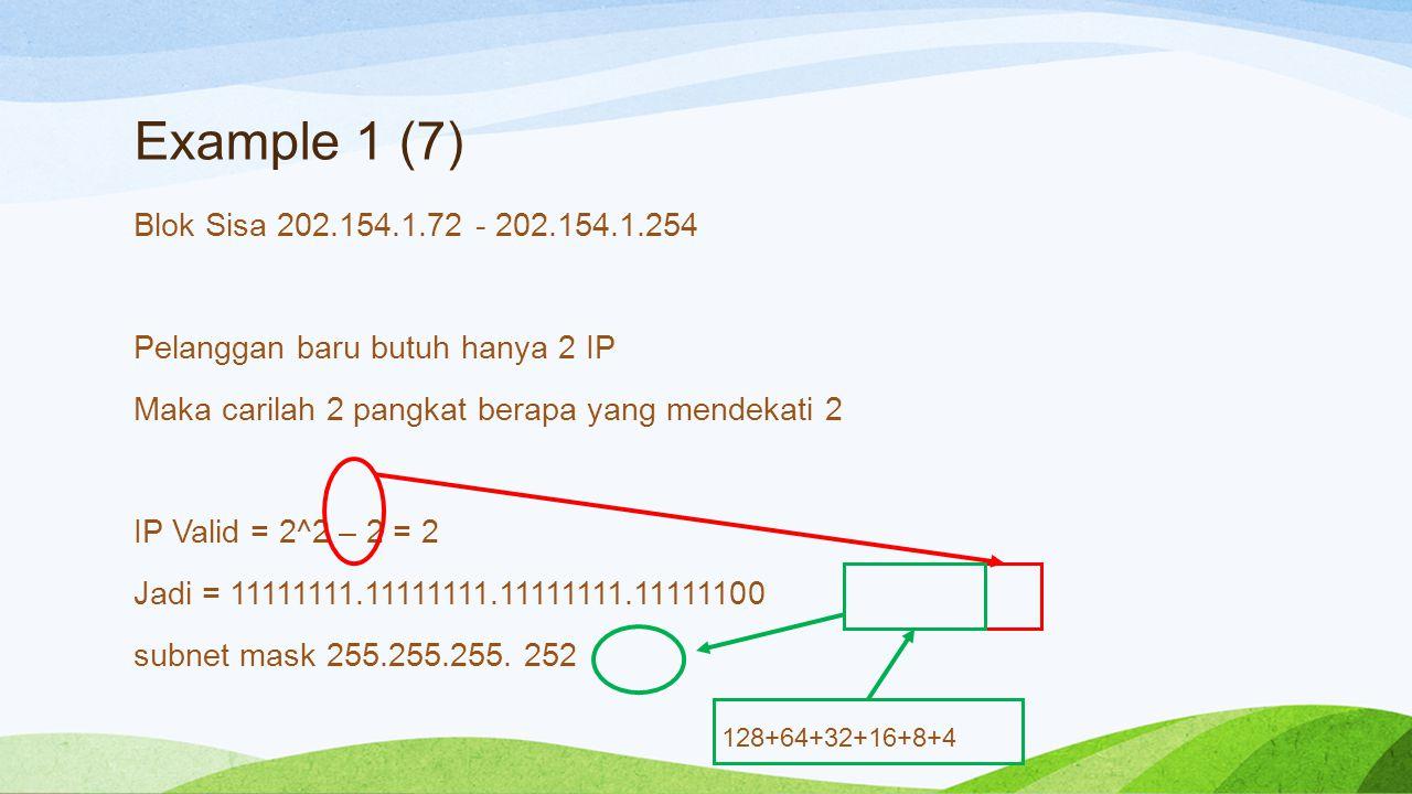 Example 1 (7) Blok Sisa 202.154.1.72 - 202.154.1.254 Pelanggan baru butuh hanya 2 IP Maka carilah 2 pangkat berapa yang mendekati 2 IP Valid = 2^2 – 2 = 2 Jadi = 11111111.11111111.11111111.11111100 subnet mask 255.255.255.