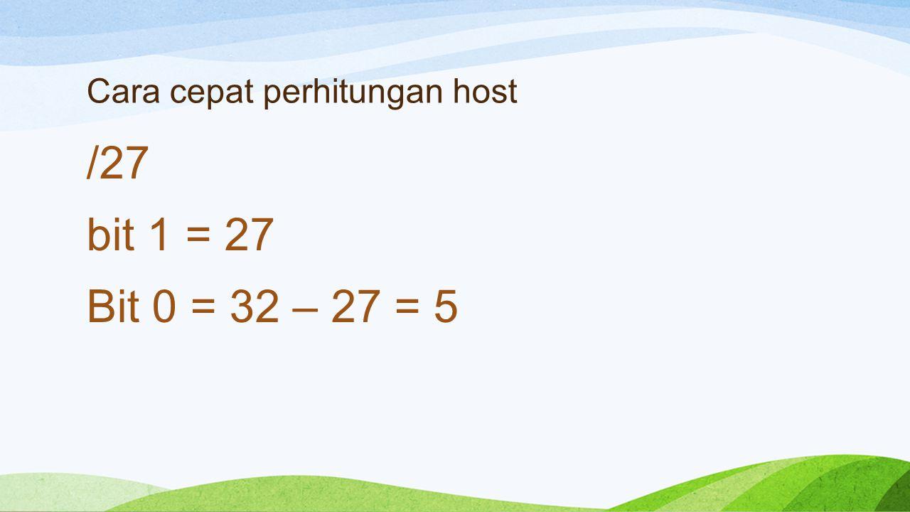 Cara cepat perhitungan host /27 bit 1 = 27 Bit 0 = 32 – 27 = 5