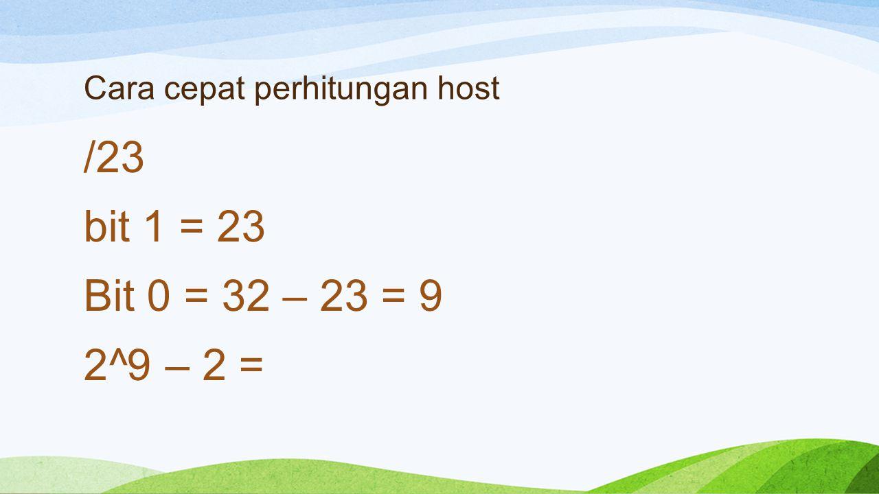 Cara cepat perhitungan host /23 bit 1 = 23 Bit 0 = 32 – 23 = 9 2^9 – 2 =