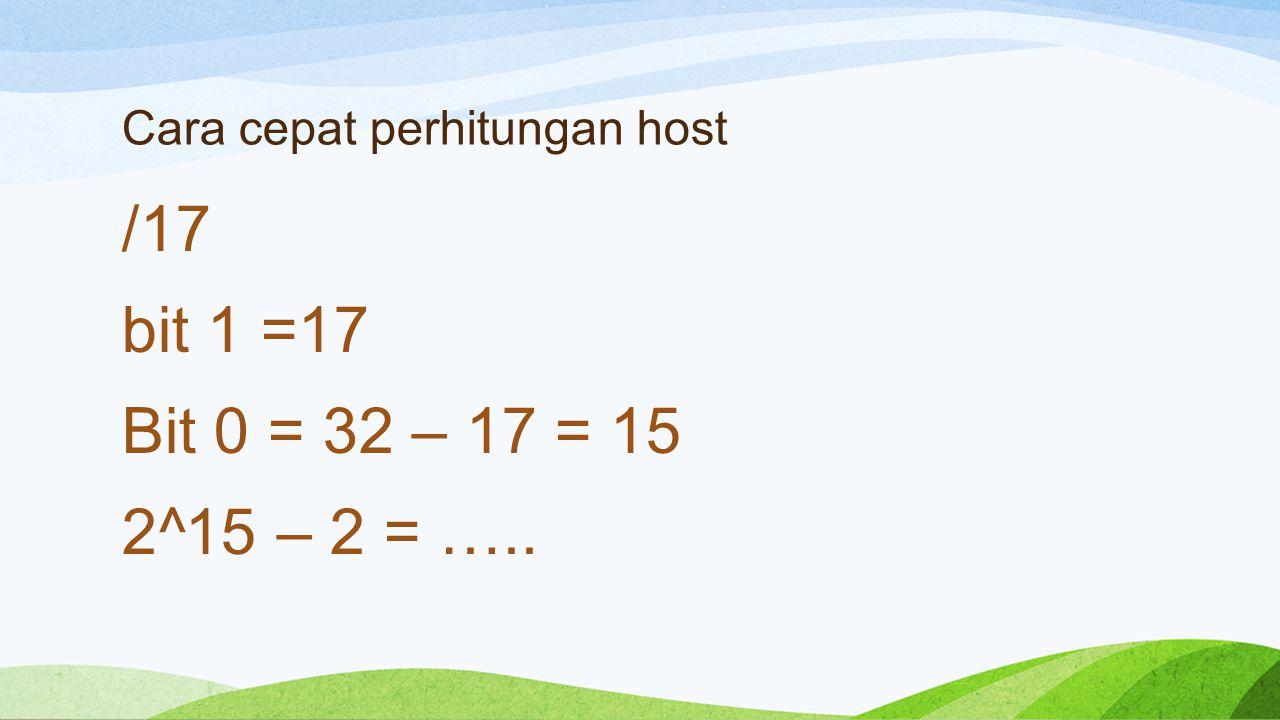 Cara cepat perhitungan host /17 bit 1 =17 Bit 0 = 32 – 17 = 15 2^15 – 2 = …..