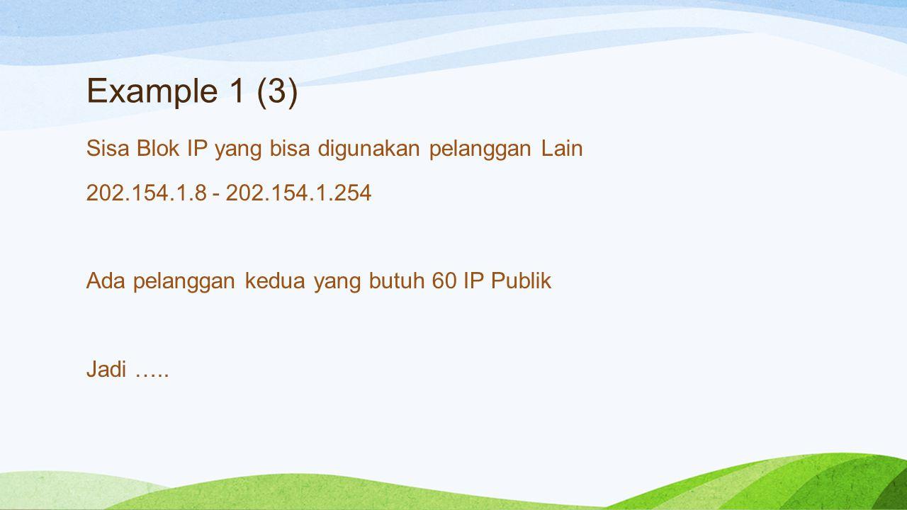 Example 1 (4) Blok Sisa 202.154.1.8 - 202.154.1.254 Pelanggan baru butuh hanya 60 IP Maka carilah 2 pangkat berapa yang mendekati 60 IP Valid = 2^6 – 2 = 62 Jadi = 11111111.11111111.11111111.11000000 subnet mask 255.255.255.192 128+64