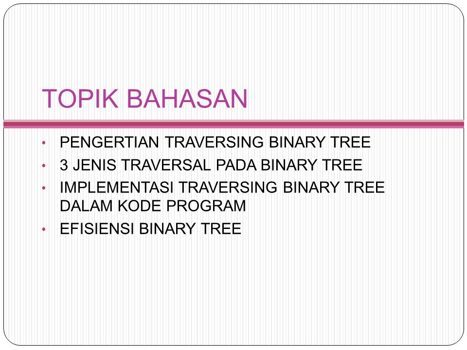 TOPIK BAHASAN PENGERTIAN TRAVERSING BINARY TREE 3 JENIS TRAVERSAL PADA BINARY TREE IMPLEMENTASI TRAVERSING BINARY TREE DALAM KODE PROGRAM EFISIENSI BI