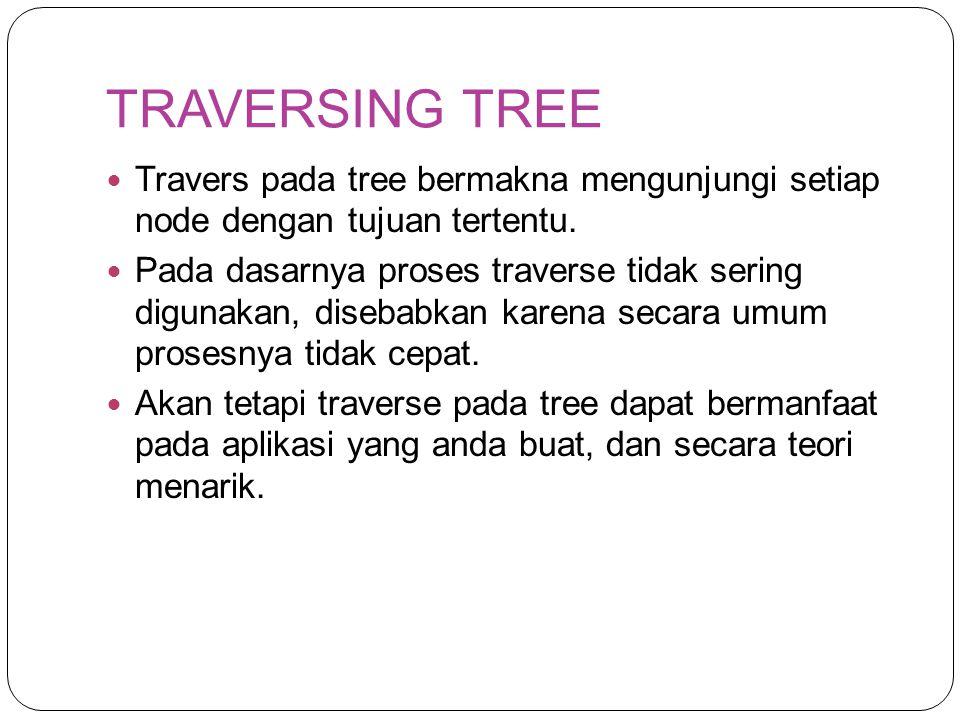 TRAVERSING TREE Travers pada tree bermakna mengunjungi setiap node dengan tujuan tertentu. Pada dasarnya proses traverse tidak sering digunakan, diseb