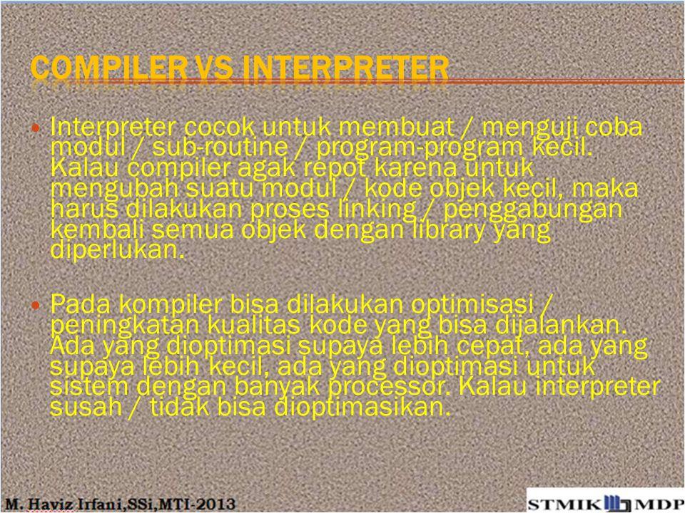 Interpreter cocok untuk membuat / menguji coba modul / sub-routine / program-program kecil. Kalau compiler agak repot karena untuk mengubah suatu modu