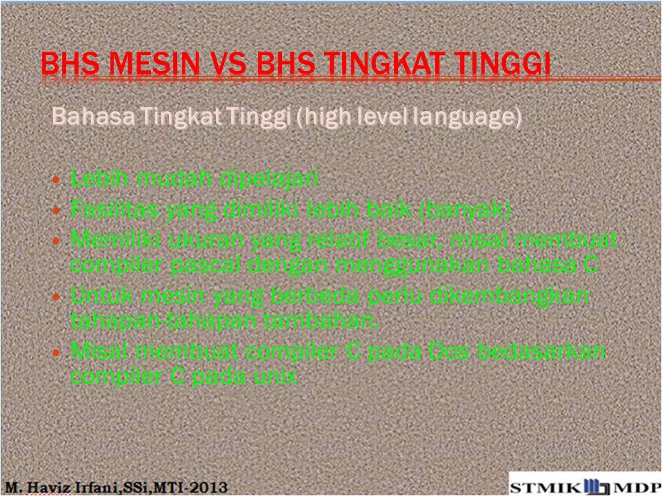 Bahasa Tingkat Tinggi (high level language) Lebih mudah dipelajari Fasilitas yang dimiliki lebih baik (banyak) Memiliki ukuran yang relatif besar, mis