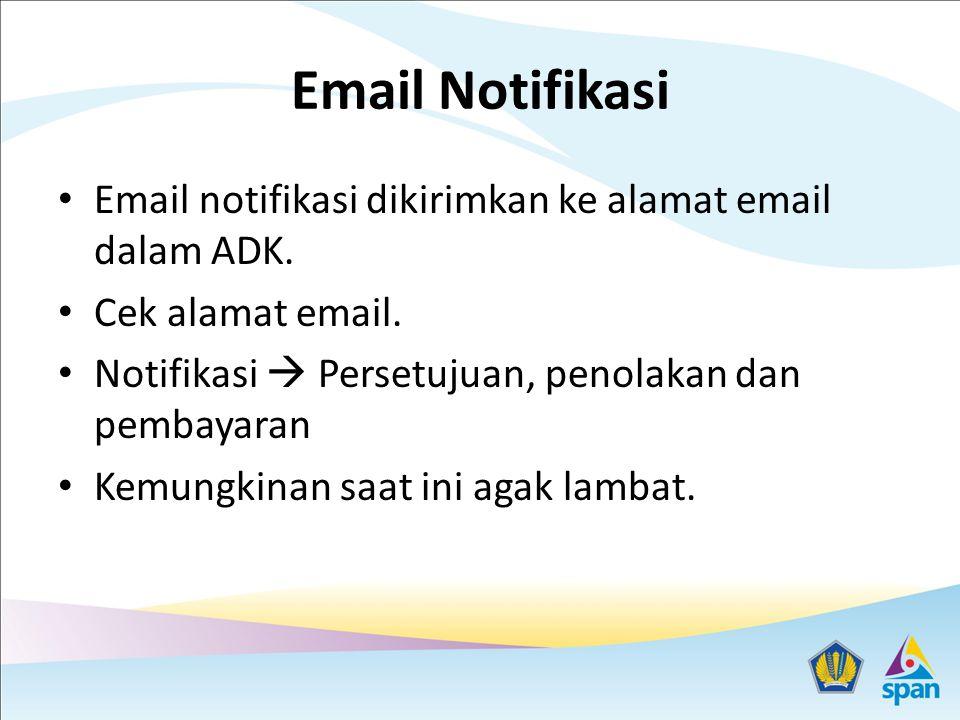 Email Notifikasi Email notifikasi dikirimkan ke alamat email dalam ADK. Cek alamat email. Notifikasi  Persetujuan, penolakan dan pembayaran Kemungkin