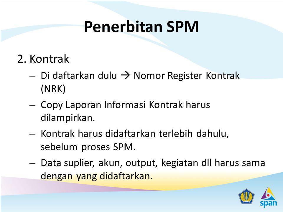 Penerbitan SPM 2. Kontrak – Di daftarkan dulu  Nomor Register Kontrak (NRK) – Copy Laporan Informasi Kontrak harus dilampirkan. – Kontrak harus didaf