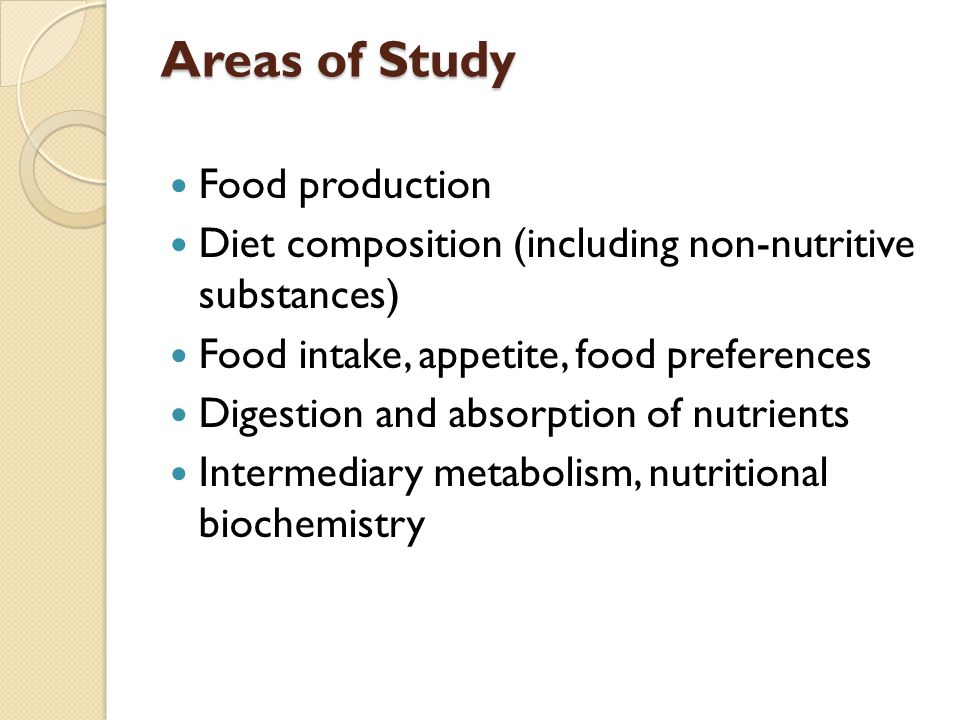 Areas of Study Food production Diet composition (including non-nutritive substances) Food intake, appetite, food preferences Digestion and absorption