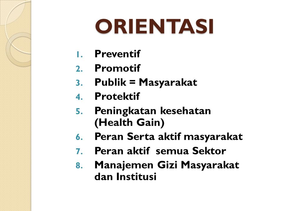 ORIENTASI 1. Preventif 2. Promotif 3. Publik = Masyarakat 4. Protektif 5. Peningkatan kesehatan (Health Gain) 6. Peran Serta aktif masyarakat 7. Peran