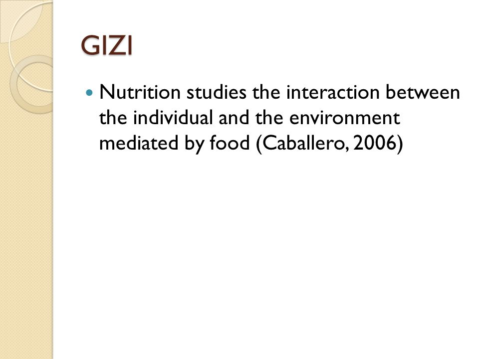 GIZI Nutrition studies the interaction between the individual and the environment mediated by food (Caballero, 2006)