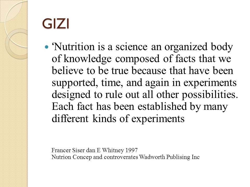 GIZI ' Nutrition is a science an organized body of knowledge composed of facts that we believe to be true because that have been supported, time, and